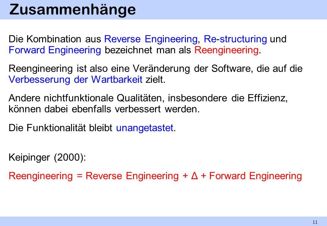 Zusammenhänge Die Kombination aus Reverse Engineering, Re-structuring und Forward Engineering bezeichnet man als Reengineering. Reengineering ist also