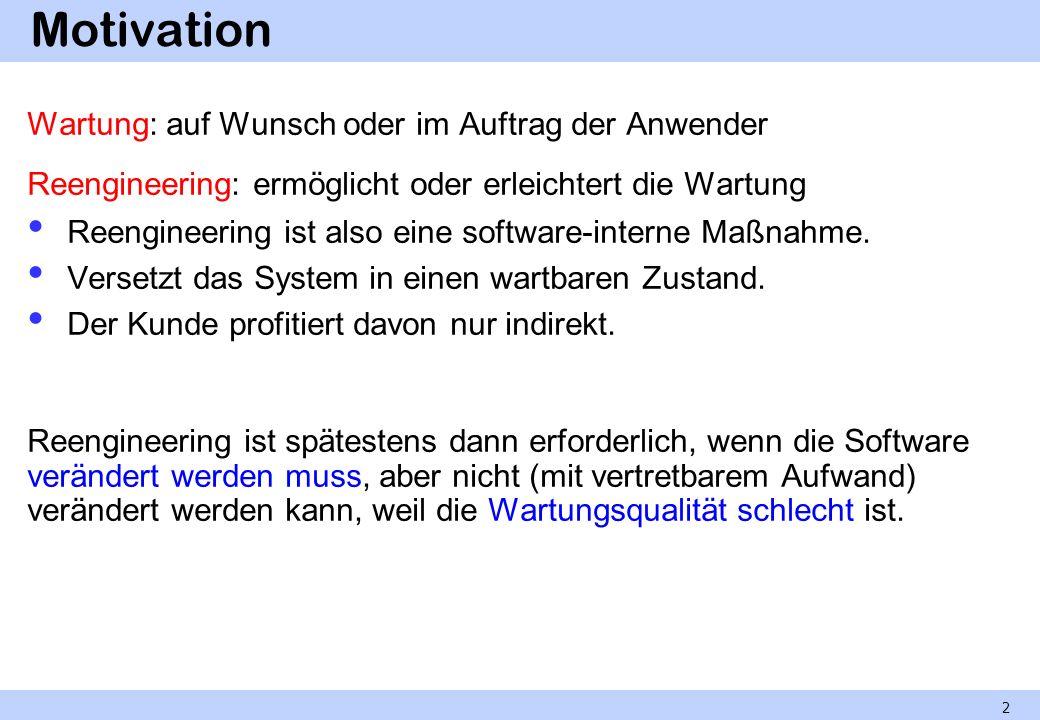 Motivation Wartung: auf Wunsch oder im Auftrag der Anwender Reengineering: ermöglicht oder erleichtert die Wartung Reengineering ist also eine softwar