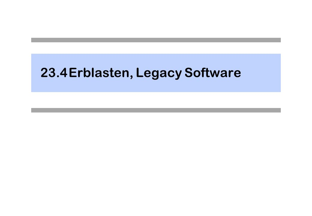 23.4Erblasten, Legacy Software