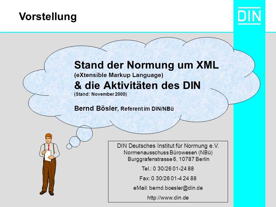 Stand der Normung um XML (eXtensible Markup Language) & die Aktivitäten des DIN (Stand: November 2000) Bernd Bösler, Referent im DIN/NBü DIN Deutsches Institut für Normung e.V.