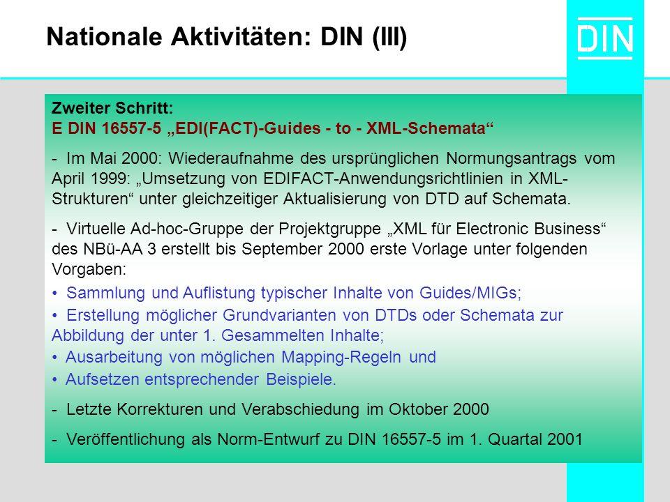 Nationale Aktivitäten: DIN (III) Zweiter Schritt: E DIN 16557-5 EDI(FACT)-Guides - to - XML-Schemata - Im Mai 2000: Wiederaufnahme des ursprünglichen Normungsantrags vom April 1999: Umsetzung von EDIFACT-Anwendungsrichtlinien in XML- Strukturen unter gleichzeitiger Aktualisierung von DTD auf Schemata.