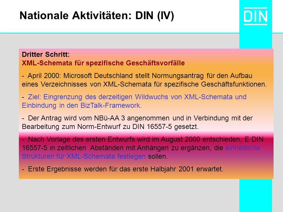 Nationale Aktivitäten: DIN (IV) Dritter Schritt: XML-Schemata für spezifische Geschäftsvorfälle - April 2000: Microsoft Deutschland stellt Normungsantrag für den Aufbau eines Verzeichnisses von XML-Schemata für spezifische Geschäftsfunktionen.
