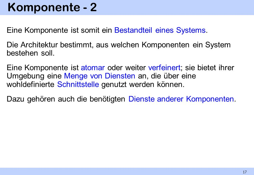 Komponente - 2 Eine Komponente ist somit ein Bestandteil eines Systems. Die Architektur bestimmt, aus welchen Komponenten ein System bestehen soll. Ei