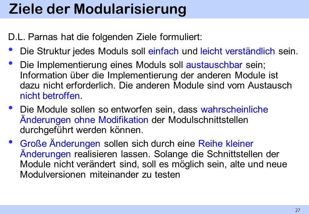 Ziele der Modularisierung D.L. Parnas hat die folgenden Ziele formuliert: Die Struktur jedes Moduls soll einfach und leicht verständlich sein. Die Imp