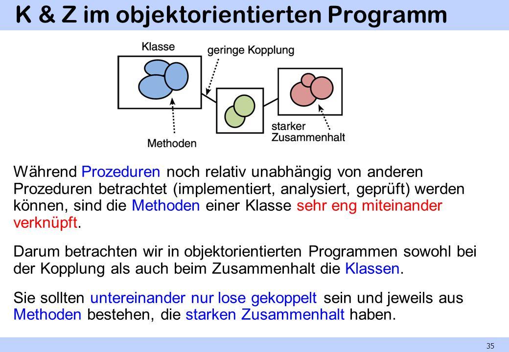 K & Z im objektorientierten Programm Während Prozeduren noch relativ unabhängig von anderen Prozeduren betrachtet (implementiert, analysiert, geprüft) werden können, sind die Methoden einer Klasse sehr eng miteinander verknüpft.