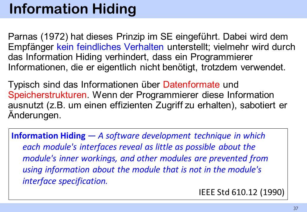 Information Hiding Parnas (1972) hat dieses Prinzip im SE eingeführt. Dabei wird dem Empfänger kein feindliches Verhalten unterstellt; vielmehr wird d