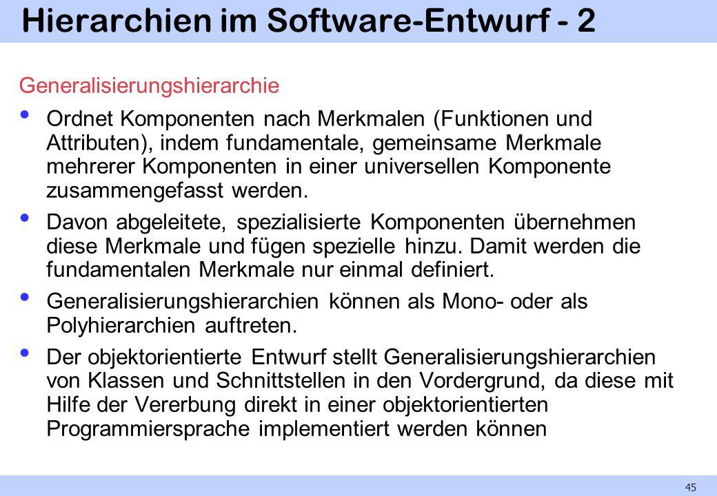 Hierarchien im Software-Entwurf - 2 Generalisierungshierarchie Ordnet Komponenten nach Merkmalen (Funktionen und Attributen), indem fundamentale, gemeinsame Merkmale mehrerer Komponenten in einer universellen Komponente zusammengefasst werden.