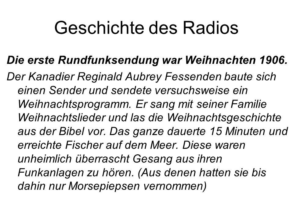 Geschichte des Radios Die erste Rundfunksendung war Weihnachten 1906. Der Kanadier Reginald Aubrey Fessenden baute sich einen Sender und sendete versu