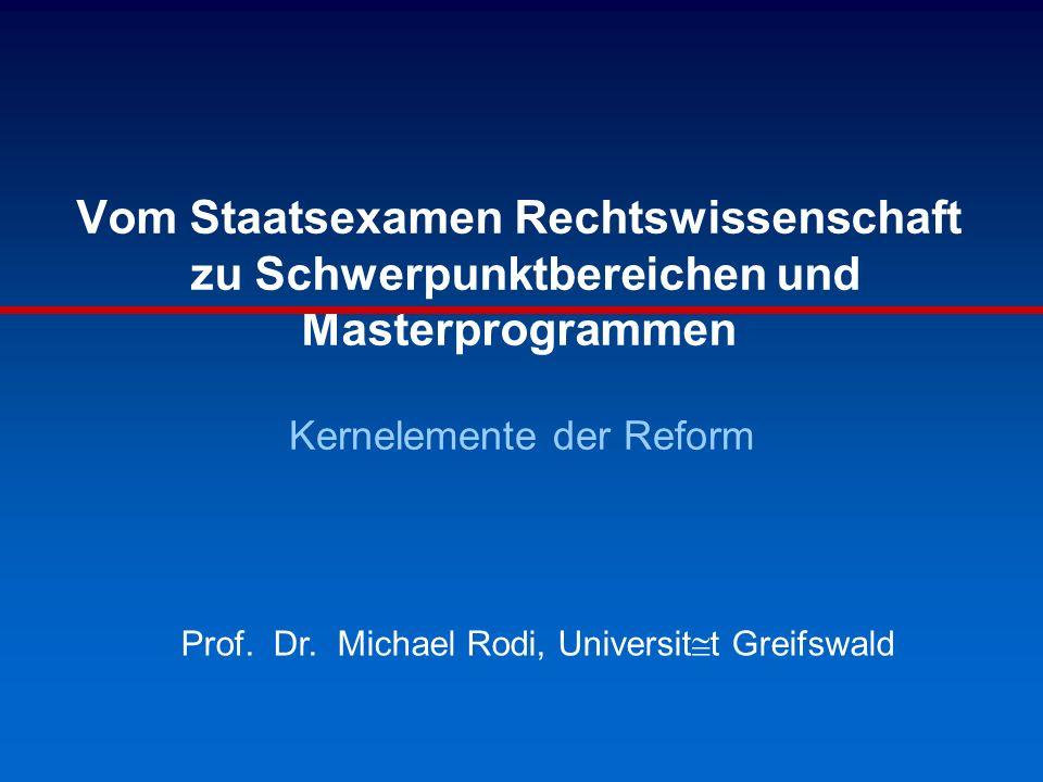 Vom Staatsexamen Rechtswissenschaft zu Schwerpunktbereichen und Masterprogrammen Kernelemente der Reform Prof. Dr. Michael Rodi, Universit@t Greifswal