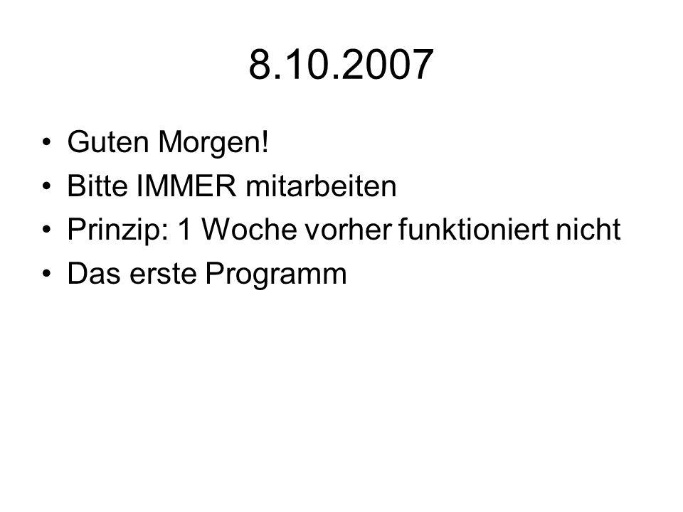 8.10.2007 Guten Morgen! Bitte IMMER mitarbeiten Prinzip: 1 Woche vorher funktioniert nicht Das erste Programm