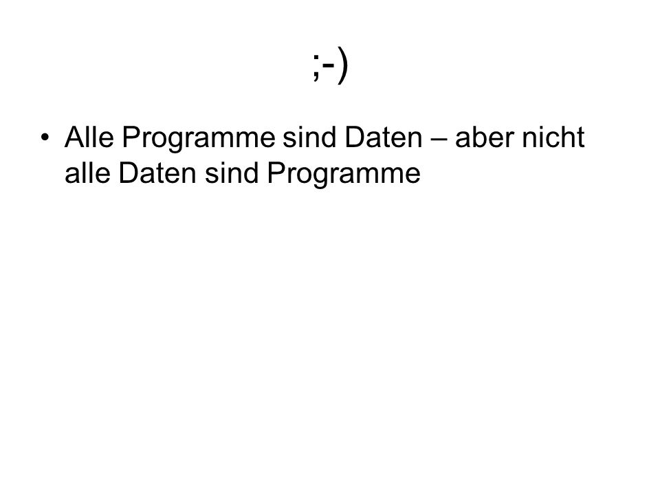 ;-) Alle Programme sind Daten – aber nicht alle Daten sind Programme