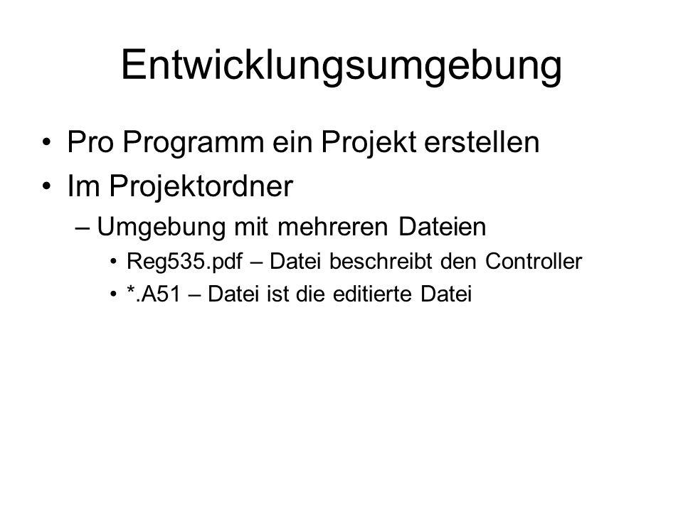 Entwicklungsumgebung Pro Programm ein Projekt erstellen Im Projektordner –Umgebung mit mehreren Dateien Reg535.pdf – Datei beschreibt den Controller *.A51 – Datei ist die editierte Datei
