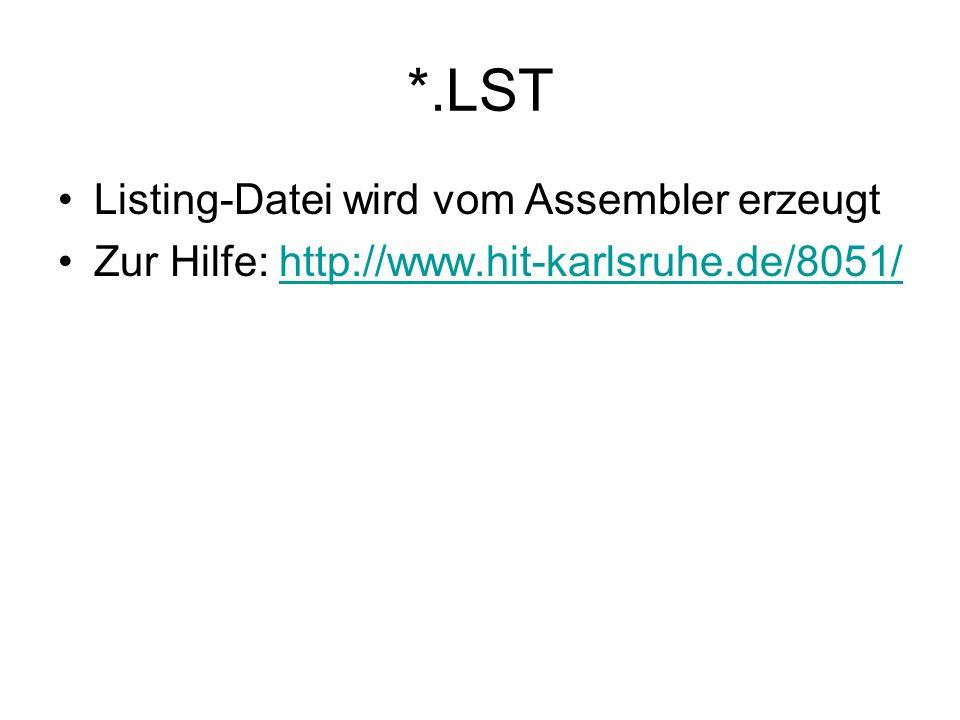 *.LST Listing-Datei wird vom Assembler erzeugt Zur Hilfe: http://www.hit-karlsruhe.de/8051/http://www.hit-karlsruhe.de/8051/