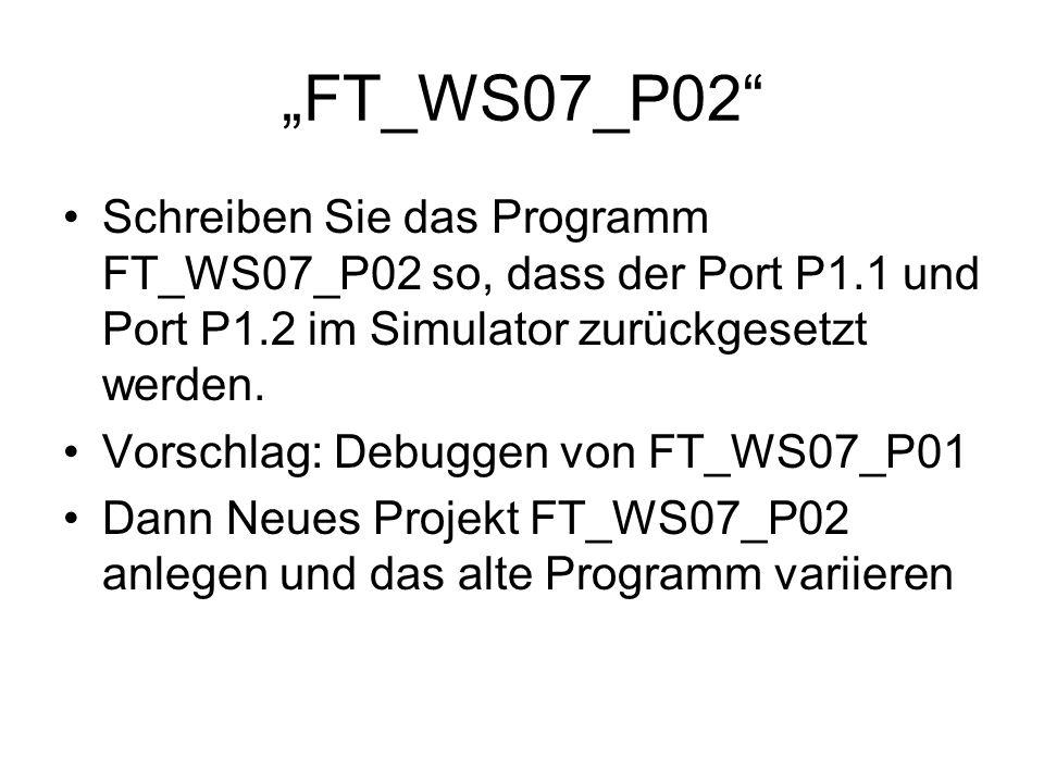 FT_WS07_P02 Schreiben Sie das Programm FT_WS07_P02 so, dass der Port P1.1 und Port P1.2 im Simulator zurückgesetzt werden. Vorschlag: Debuggen von FT_