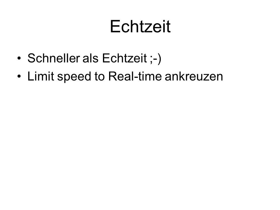 Echtzeit Schneller als Echtzeit ;-) Limit speed to Real-time ankreuzen