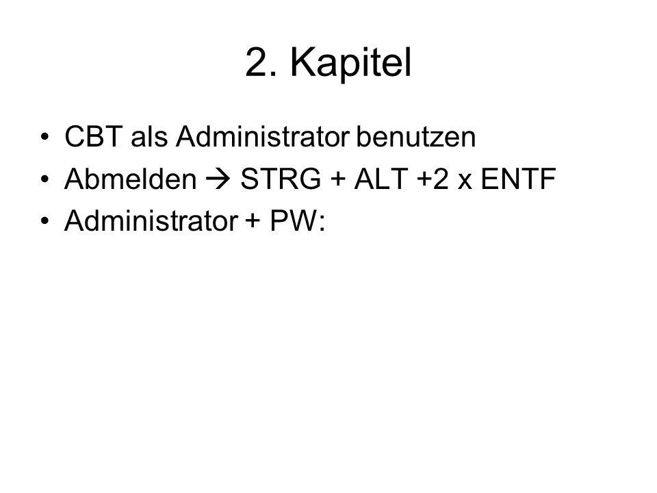 2. Kapitel CBT als Administrator benutzen Abmelden STRG + ALT +2 x ENTF Administrator + PW: