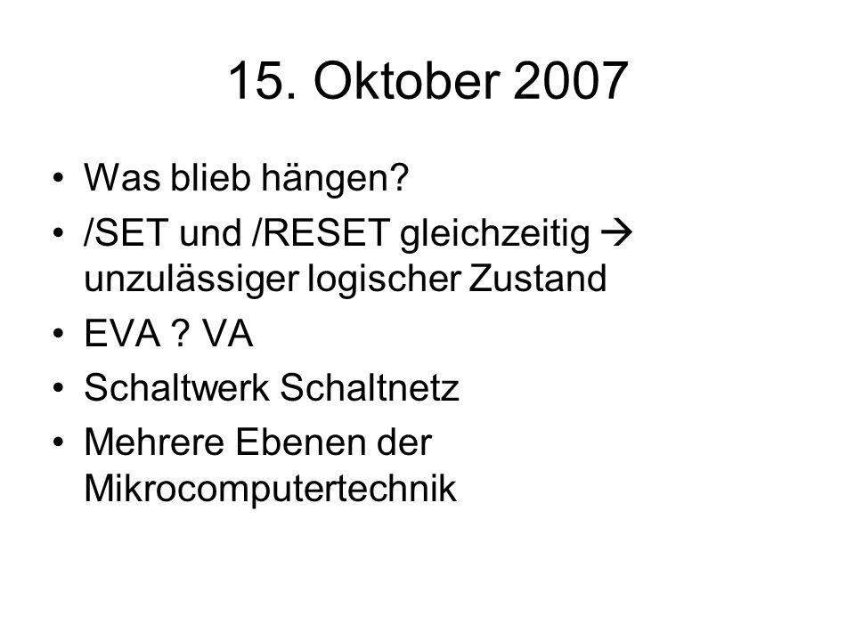15. Oktober 2007 Was blieb hängen? /SET und /RESET gleichzeitig unzulässiger logischer Zustand EVA ? VA Schaltwerk Schaltnetz Mehrere Ebenen der Mikro