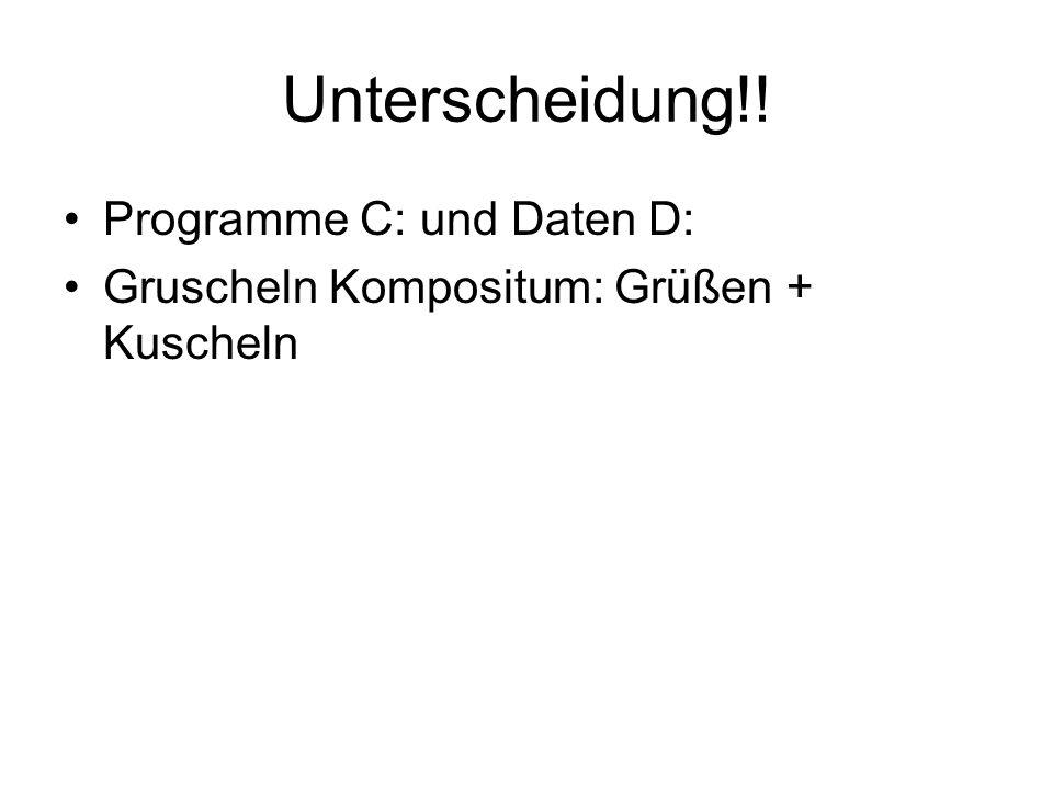 Unterscheidung!! Programme C: und Daten D: Gruscheln Kompositum: Grüßen + Kuscheln