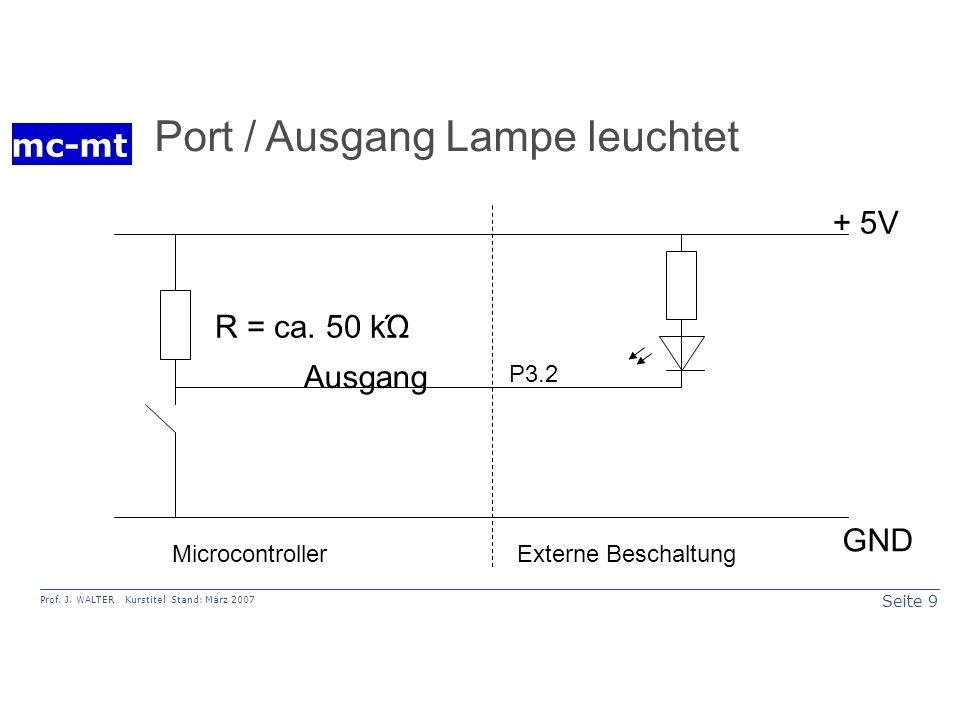 Seite 9 Prof. J. WALTER Kurstitel Stand: März 2007 mc-mt Ausgang + 5V GND R = ca. 50 kΏ MicrocontrollerExterne Beschaltung Port / Ausgang Lampe leucht