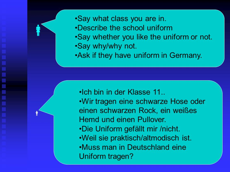 Say what class you are in. Describe the school uniform Say whether you like the uniform or not. Say why/why not. Ask if they have uniform in Germany.