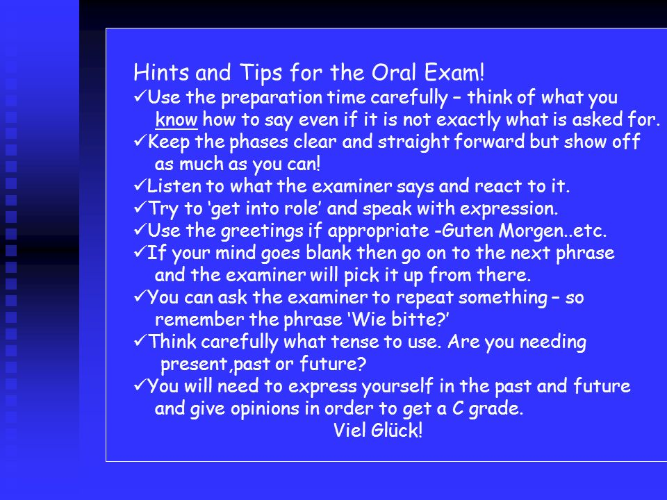 Hints and Tips for the Oral Exam! Use the preparation time carefully – think of what you know how to say even if it is not exactly what is asked for.