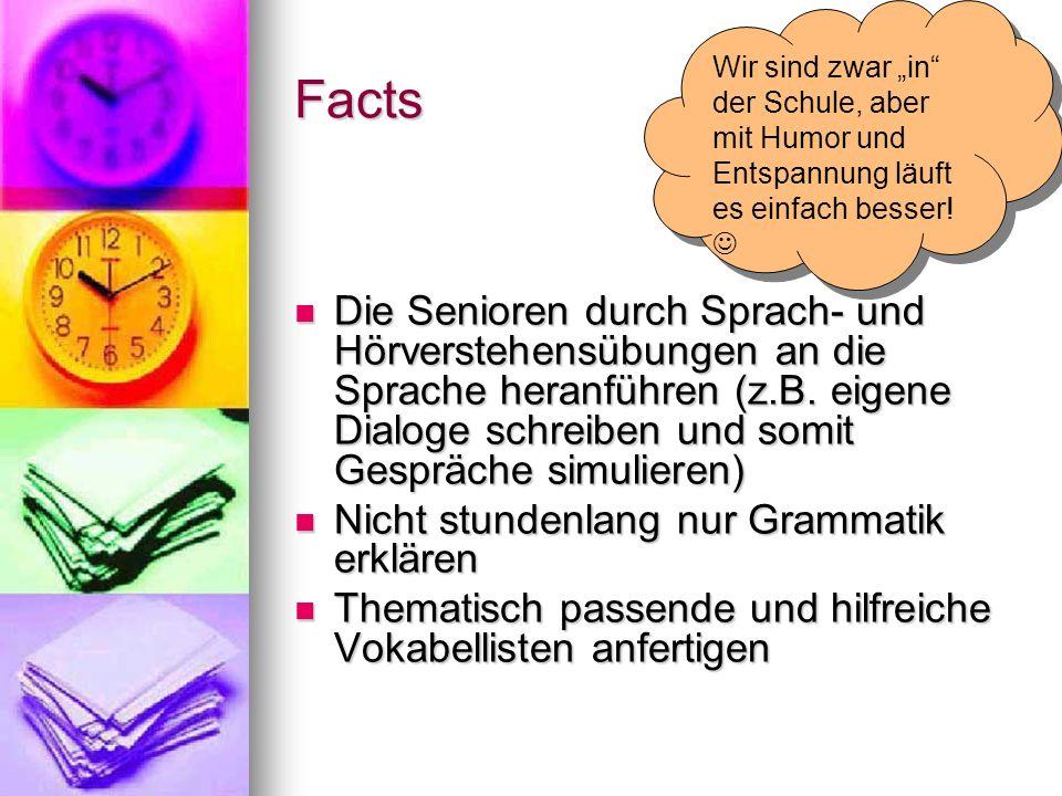Facts Die Senioren durch Sprach- und Hörverstehensübungen an die Sprache heranführen (z.B. eigene Dialoge schreiben und somit Gespräche simulieren) Di