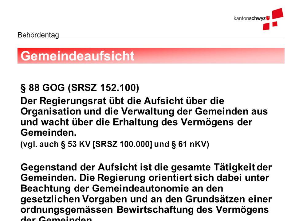 Behördentag Gemeindeaufsicht § 88 GOG (SRSZ 152.100) Der Regierungsrat übt die Aufsicht über die Organisation und die Verwaltung der Gemeinden aus und