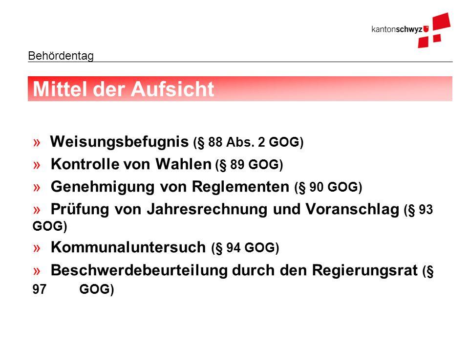 Behördentag Mittel der Aufsicht » Weisungsbefugnis (§ 88 Abs. 2 GOG) »Kontrolle von Wahlen (§ 89 GOG) »Genehmigung von Reglementen (§ 90 GOG) »Prüfung