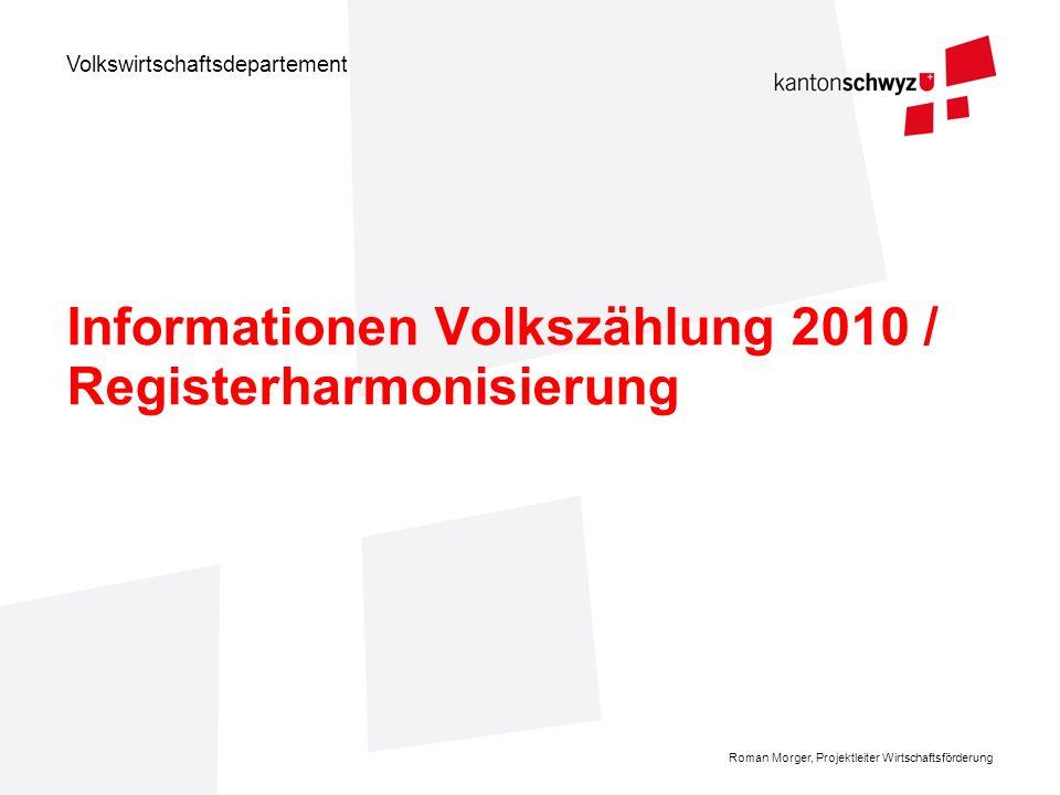 Volkswirtschaftsdepartement Roman Morger, Projektleiter Wirtschaftsförderung Informationen Volkszählung 2010 / Registerharmonisierung