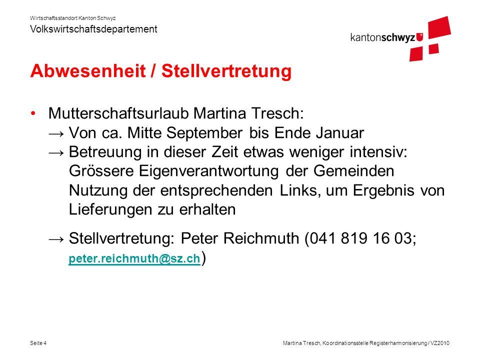 Volkswirtschaftsdepartement Wirtschaftsstandort Kanton Schwyz Seite 4Martina Tresch, Koordinationsstelle Registerharmonisierung / VZ2010 Abwesenheit / Stellvertretung Mutterschaftsurlaub Martina Tresch: Von ca.