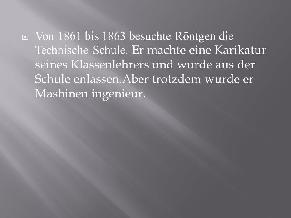Von 1861 bis 1863 besuchte Röntgen die Technische Schule. Er machte eine Karikatur seines Klassenlehrers und wurde aus der Schule enlassen.Aber trotzd
