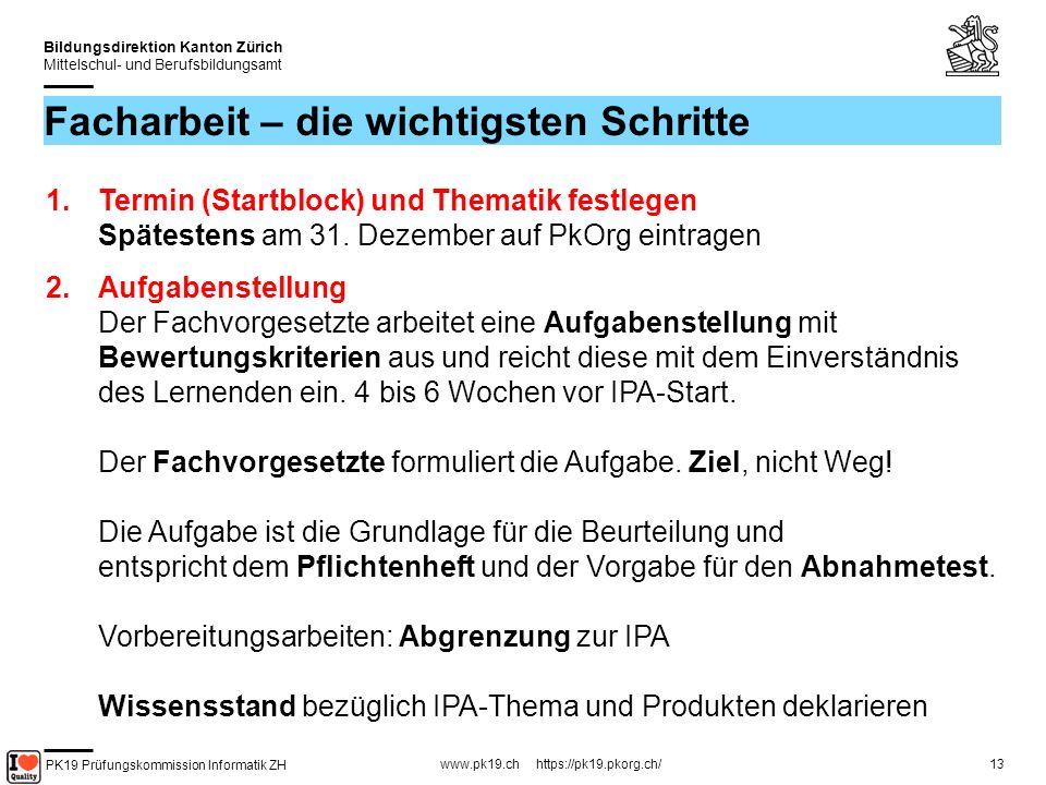 PK19 Prüfungskommission Informatik ZH www.pk19.ch https://pk19.pkorg.ch/ Bildungsdirektion Kanton Zürich Mittelschul- und Berufsbildungsamt 13 Facharbeit – die wichtigsten Schritte 1.Termin (Startblock) und Thematik festlegen Spätestens am 31.