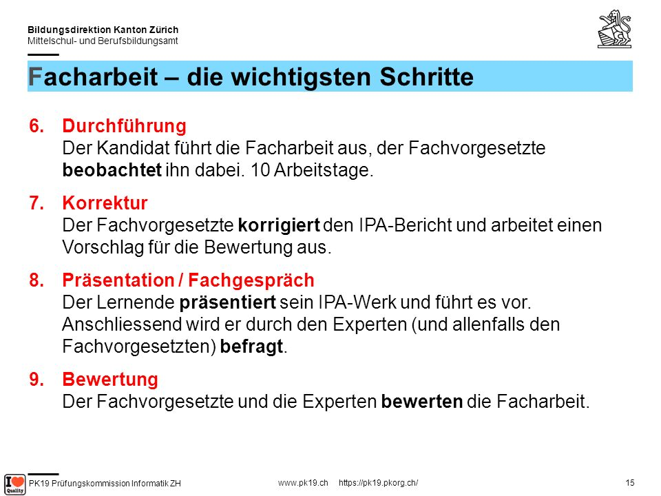 PK19 Prüfungskommission Informatik ZH www.pk19.ch https://pk19.pkorg.ch/ Bildungsdirektion Kanton Zürich Mittelschul- und Berufsbildungsamt 15 Facharbeit – die wichtigsten Schritte 6.Durchführung Der Kandidat führt die Facharbeit aus, der Fachvorgesetzte beobachtet ihn dabei.