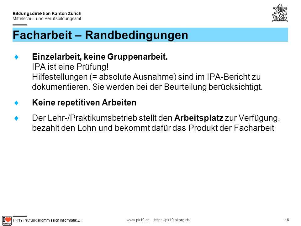 PK19 Prüfungskommission Informatik ZH www.pk19.ch https://pk19.pkorg.ch/ Bildungsdirektion Kanton Zürich Mittelschul- und Berufsbildungsamt 16 Facharbeit – Randbedingungen Einzelarbeit, keine Gruppenarbeit.