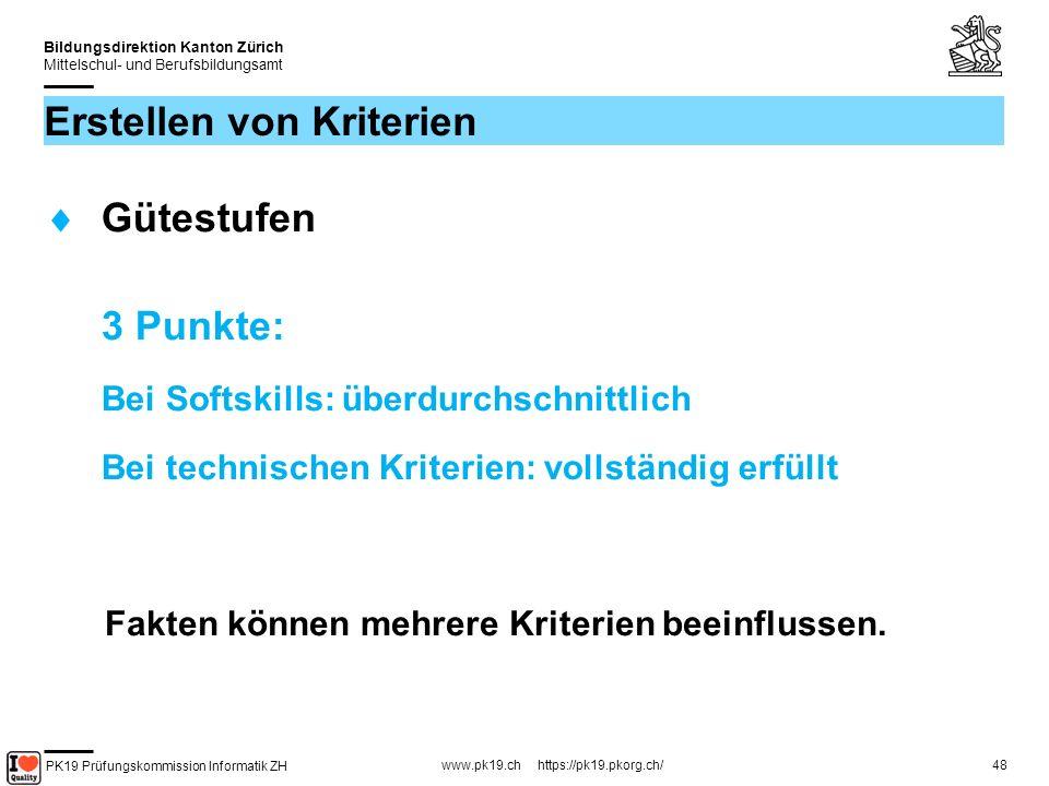 PK19 Prüfungskommission Informatik ZH www.pk19.ch https://pk19.pkorg.ch/ Bildungsdirektion Kanton Zürich Mittelschul- und Berufsbildungsamt 48 Erstellen von Kriterien Gütestufen 3 Punkte: Bei Softskills: überdurchschnittlich Bei technischen Kriterien: vollständig erfüllt Fakten können mehrere Kriterien beeinflussen.