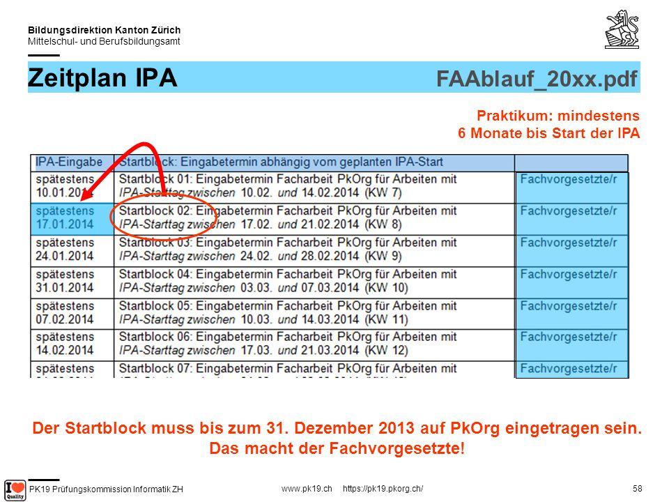 PK19 Prüfungskommission Informatik ZH www.pk19.ch https://pk19.pkorg.ch/ Bildungsdirektion Kanton Zürich Mittelschul- und Berufsbildungsamt 58 Zeitplan IPA FAAblauf_20xx.pdf Praktikum: mindestens 6 Monate bis Start der IPA Der Startblock muss bis zum 31.