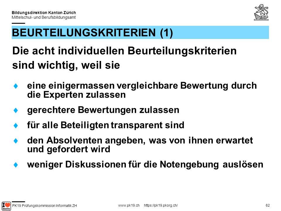 PK19 Prüfungskommission Informatik ZH www.pk19.ch https://pk19.pkorg.ch/ Bildungsdirektion Kanton Zürich Mittelschul- und Berufsbildungsamt 62 BEURTEILUNGSKRITERIEN (1) Die acht individuellen Beurteilungskriterien sind wichtig, weil sie eine einigermassen vergleichbare Bewertung durch die Experten zulassen gerechtere Bewertungen zulassen für alle Beteiligten transparent sind den Absolventen angeben, was von ihnen erwartet und gefordert wird weniger Diskussionen für die Notengebung auslösen