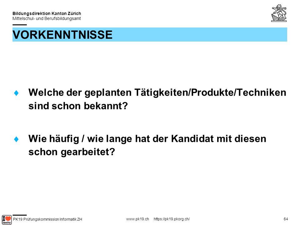 PK19 Prüfungskommission Informatik ZH www.pk19.ch https://pk19.pkorg.ch/ Bildungsdirektion Kanton Zürich Mittelschul- und Berufsbildungsamt 64 VORKENNTNISSE Welche der geplanten Tätigkeiten/Produkte/Techniken sind schon bekannt.