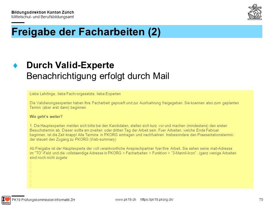 PK19 Prüfungskommission Informatik ZH www.pk19.ch https://pk19.pkorg.ch/ Bildungsdirektion Kanton Zürich Mittelschul- und Berufsbildungsamt 70 Freigabe der Facharbeiten (2) Durch Valid-Experte Benachrichtigung erfolgt durch Mail Liebe Lehrlinge, liebe Fachvorgesetzte, liebe Experten Die Validierungsexperten haben Ihre Facharbeit geprueft und zur Ausfuehrung freigegeben.