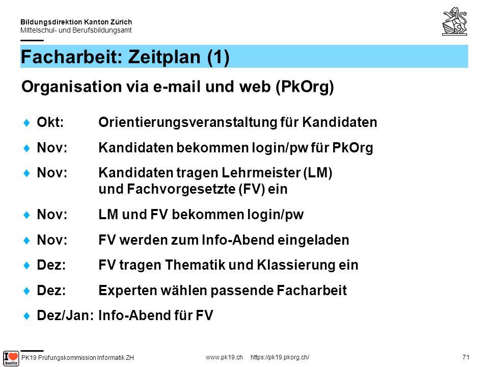 PK19 Prüfungskommission Informatik ZH www.pk19.ch https://pk19.pkorg.ch/ Bildungsdirektion Kanton Zürich Mittelschul- und Berufsbildungsamt 71 Facharbeit: Zeitplan (1) Organisation via e-mail und web (PkOrg) Okt: Orientierungsveranstaltung für Kandidaten Nov: Kandidaten bekommen login/pw für PkOrg Nov: Kandidaten tragen Lehrmeister (LM) und Fachvorgesetzte (FV) ein Nov: LM und FV bekommen login/pw Nov: FV werden zum Info-Abend eingeladen Dez: FV tragen Thematik und Klassierung ein Dez: Experten wählen passende Facharbeit Dez/Jan: Info-Abend für FV