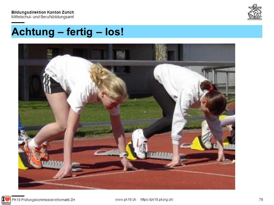 PK19 Prüfungskommission Informatik ZH www.pk19.ch https://pk19.pkorg.ch/ Bildungsdirektion Kanton Zürich Mittelschul- und Berufsbildungsamt 76 Achtung – fertig – los!
