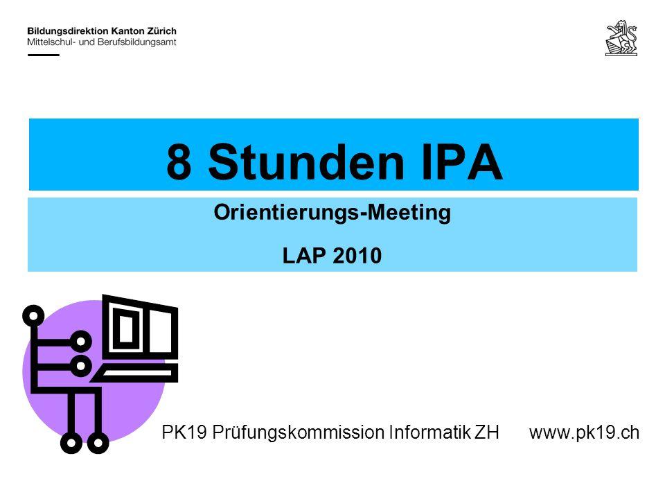 PK19 Prüfungskommission Informatik ZHwww.pk19.ch 8 Stunden IPA Orientierungs-Meeting LAP 2010