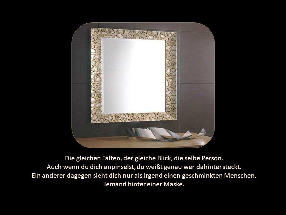 Du gehst durch die Welt und jeder Mensch sieht dich auf eine andere Art und Weise. Nur du siehst dich wenn du in den Spiegel schaust immer gleich.