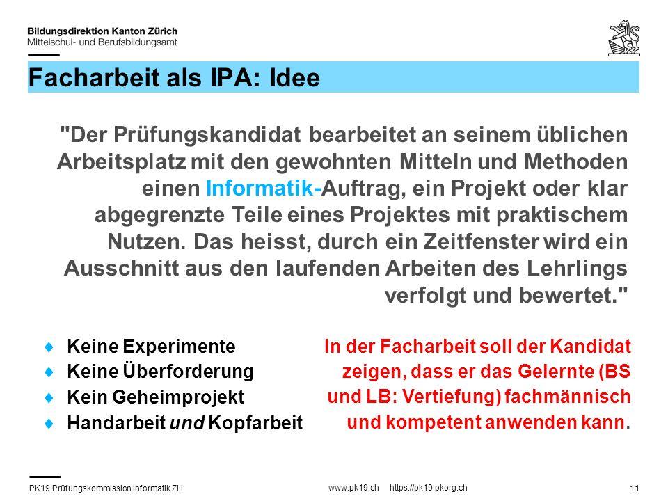 PK19 Prüfungskommission Informatik ZH www.pk19.ch https://pk19.pkorg.ch 11 Facharbeit als IPA: Idee Keine Experimente Keine Überforderung Kein Geheimp