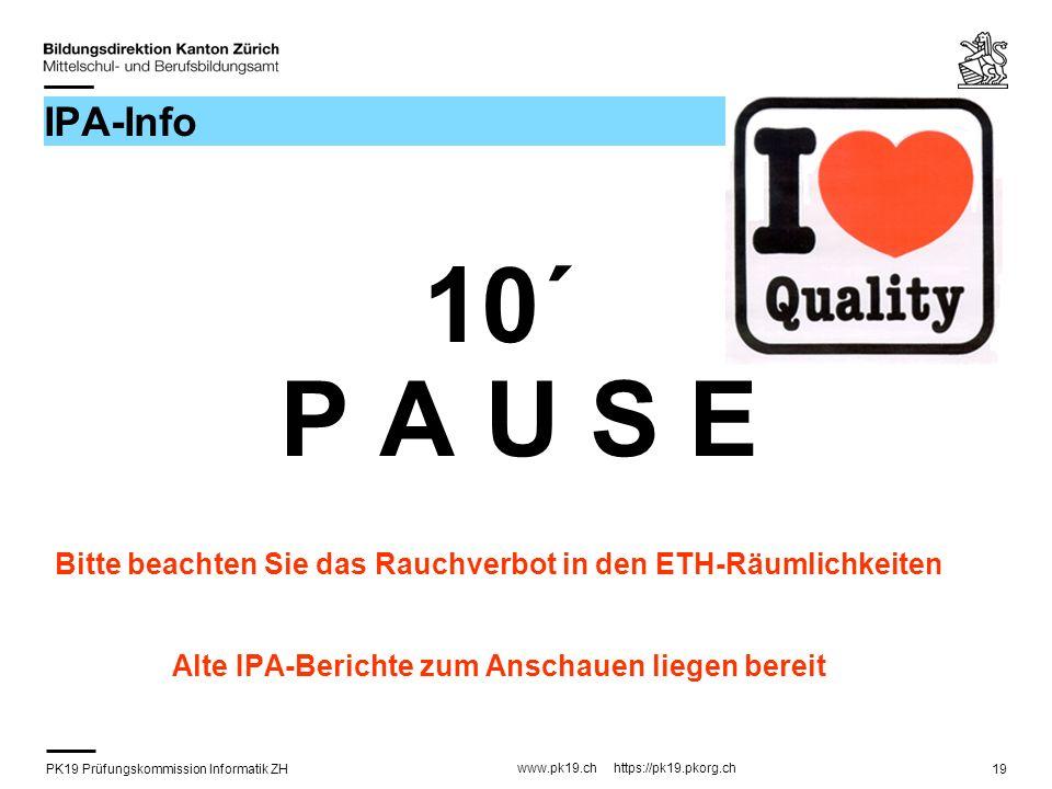 PK19 Prüfungskommission Informatik ZH www.pk19.ch https://pk19.pkorg.ch 19 IPA-Info 10´ P A U S E Bitte beachten Sie das Rauchverbot in den ETH-Räumli