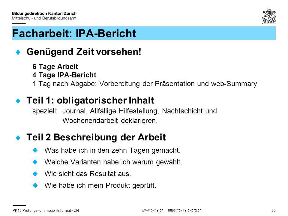 PK19 Prüfungskommission Informatik ZH www.pk19.ch https://pk19.pkorg.ch 25 Facharbeit: IPA-Bericht Genügend Zeit vorsehen! 6 Tage Arbeit 4 Tage IPA-Be