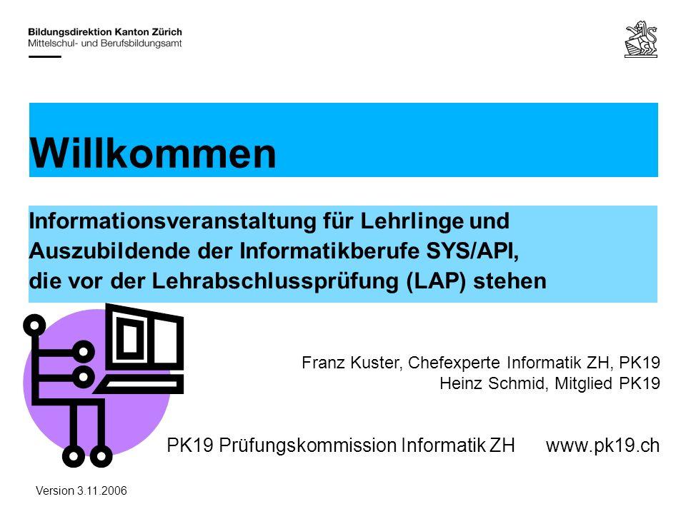 PK19 Prüfungskommission Informatik ZHwww.pk19.ch Informationsveranstaltung für Lehrlinge und Auszubildende der Informatikberufe SYS/API, die vor der Lehrabschlussprüfung (LAP) stehen Willkommen Franz Kuster, Chefexperte Informatik ZH, PK19 Heinz Schmid, Mitglied PK19 Version 3.11.2006
