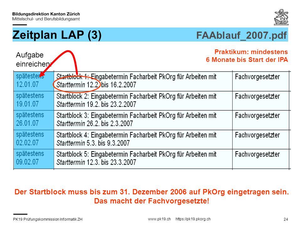 PK19 Prüfungskommission Informatik ZH www.pk19.ch https://pk19.pkorg.ch 24 Zeitplan LAP (3) FAAblauf_2007.pdf Praktikum: mindestens 6 Monate bis Start der IPA Der Startblock muss bis zum 31.