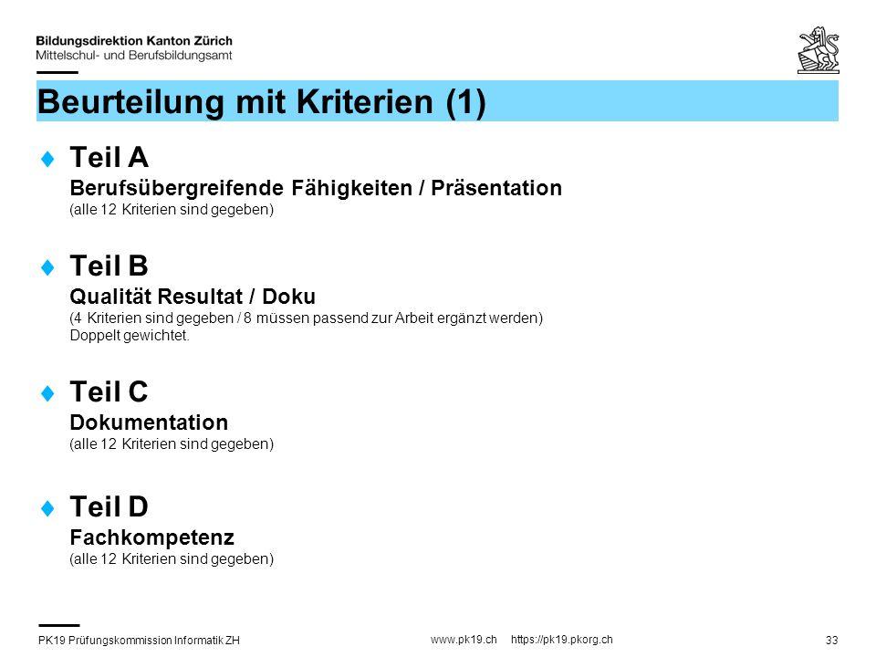 PK19 Prüfungskommission Informatik ZH www.pk19.ch https://pk19.pkorg.ch 33 Beurteilung mit Kriterien (1) Teil A Berufsübergreifende Fähigkeiten / Präsentation (alle 12 Kriterien sind gegeben) Teil B Qualität Resultat / Doku (4 Kriterien sind gegeben / 8 müssen passend zur Arbeit ergänzt werden) Doppelt gewichtet.
