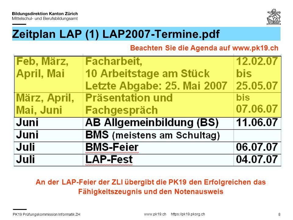 PK19 Prüfungskommission Informatik ZH www.pk19.ch https://pk19.pkorg.ch 8 Zeitplan LAP (1) LAP2007-Termine.pdf An der LAP-Feier der ZLI übergibt die PK19 den Erfolgreichen das Fähigkeitszeugnis und den Notenausweis Beachten Sie die Agenda auf www.pk19.ch